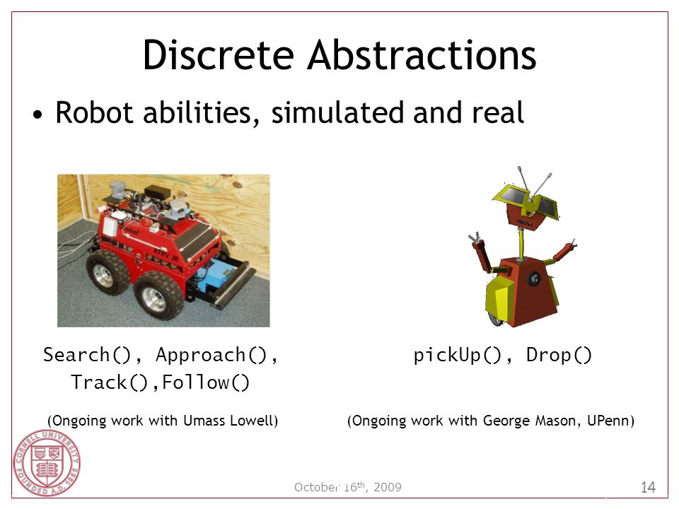 14 October 16 th, 2009 Robot abilities, simulated and real 14 Discrete Abstractions Search(), Approach(), Track(),Follow() (Ongoing work with Umass Lowell)(Ongoing work with George Mason, UPenn) pickUp(), Drop()