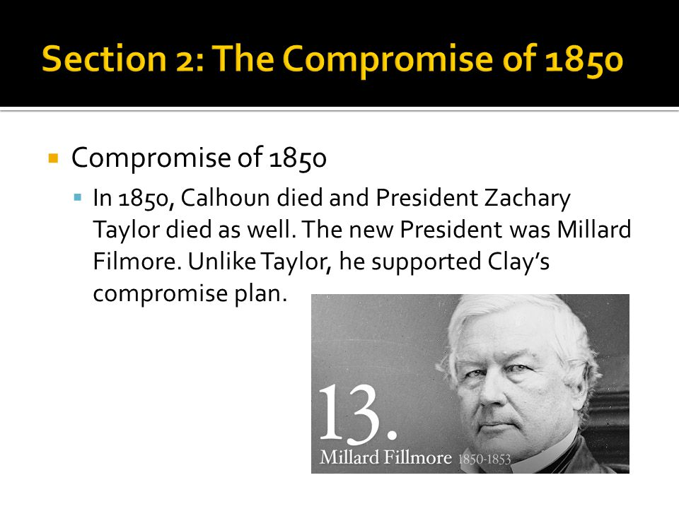  Compromise of 1850  In 1850, Calhoun died and President Zachary Taylor died as well. The new President was Millard Filmore. Unlike Taylor, he suppo