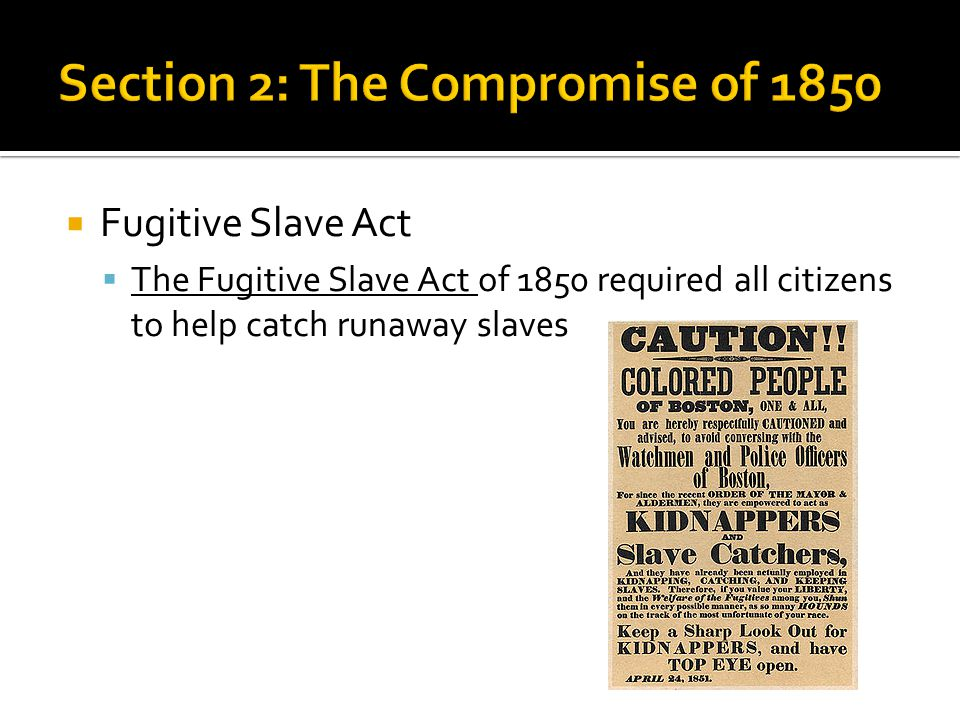  Fugitive Slave Act  The Fugitive Slave Act of 1850 required all citizens to help catch runaway slaves