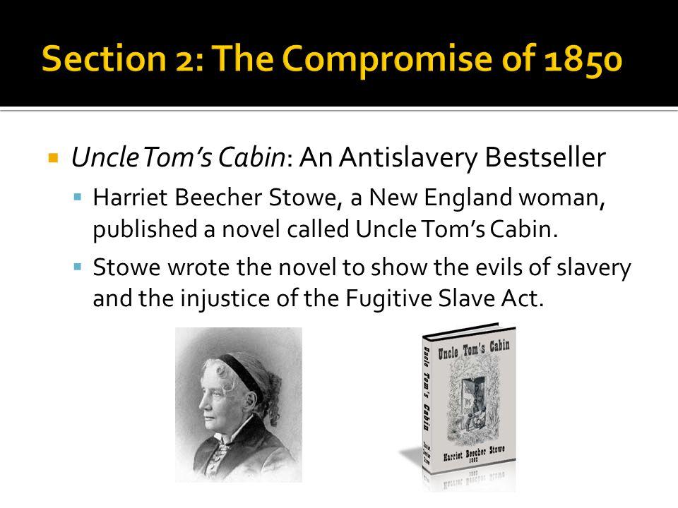  Uncle Tom's Cabin: An Antislavery Bestseller  Harriet Beecher Stowe, a New England woman, published a novel called Uncle Tom's Cabin.  Stowe wrote