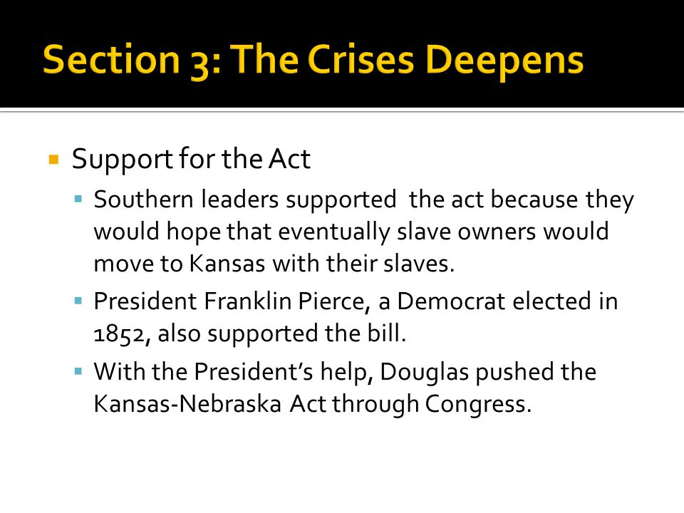  Support for the Act  Southern leaders supported the act because they would hope that eventually slave owners would move to Kansas with their slaves