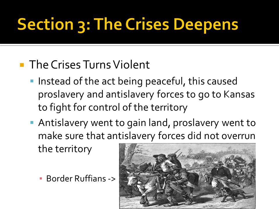  The Crises Turns Violent  Instead of the act being peaceful, this caused proslavery and antislavery forces to go to Kansas to fight for control of