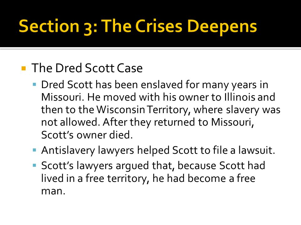  The Dred Scott Case  Dred Scott has been enslaved for many years in Missouri. He moved with his owner to Illinois and then to the Wisconsin Territo