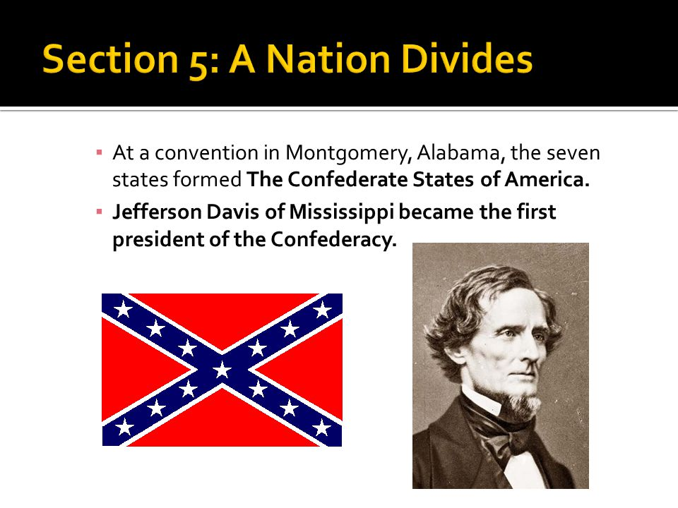 ▪ At a convention in Montgomery, Alabama, the seven states formed The Confederate States of America. ▪ Jefferson Davis of Mississippi became the first