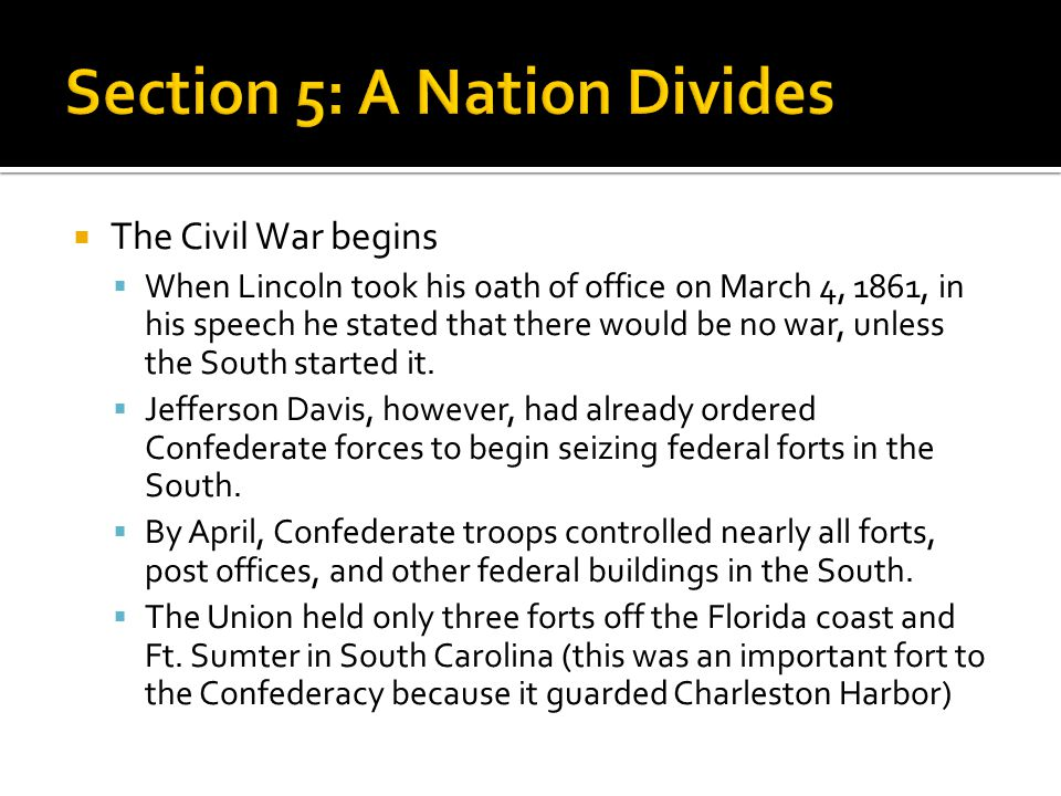  The Civil War begins  When Lincoln took his oath of office on March 4, 1861, in his speech he stated that there would be no war, unless the South s