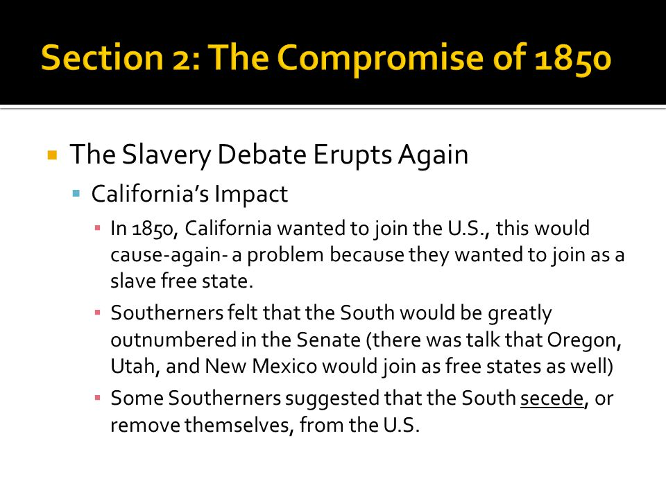  The Slavery Debate Erupts Again  California's Impact ▪ In 1850, California wanted to join the U.S., this would cause-again- a problem because they