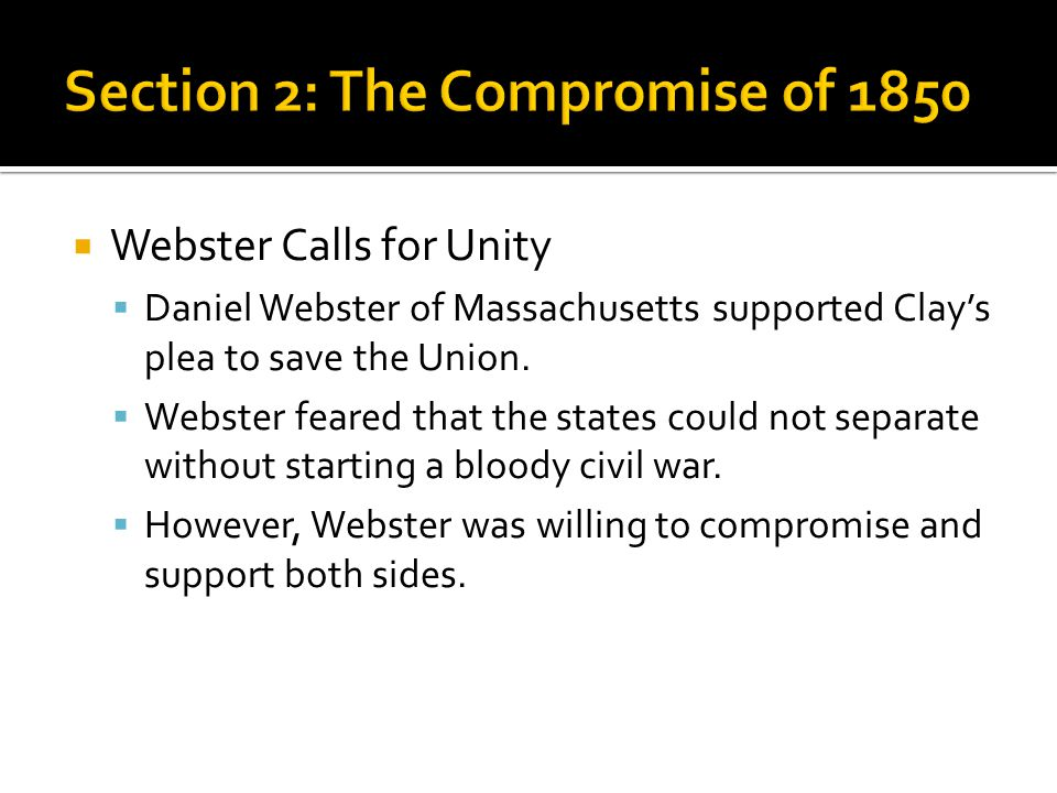  Webster Calls for Unity  Daniel Webster of Massachusetts supported Clay's plea to save the Union.  Webster feared that the states could not separa