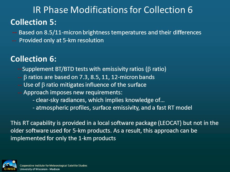 Cooperative Institute for Meteorological Satellite Studies University of Wisconsin - Madison IR Phase Modifications for Collection 6 Collection 5: -- Based on 8.5/11-micron brightness temperatures and their differences -- Provided only at 5-km resolution Collection 6: -- Supplement BT/BTD tests with emissivity ratios (  ratio) --  ratios are based on 7.3, 8.5, 11, 12-micron bands -- Use of  ratio mitigates influence of the surface -- Approach imposes new requirements: - clear-sky radiances, which implies knowledge of… - atmospheric profiles, surface emissivity, and a fast RT model This RT capability is provided in a local software package (LEOCAT) but not in the older software used for 5-km products.