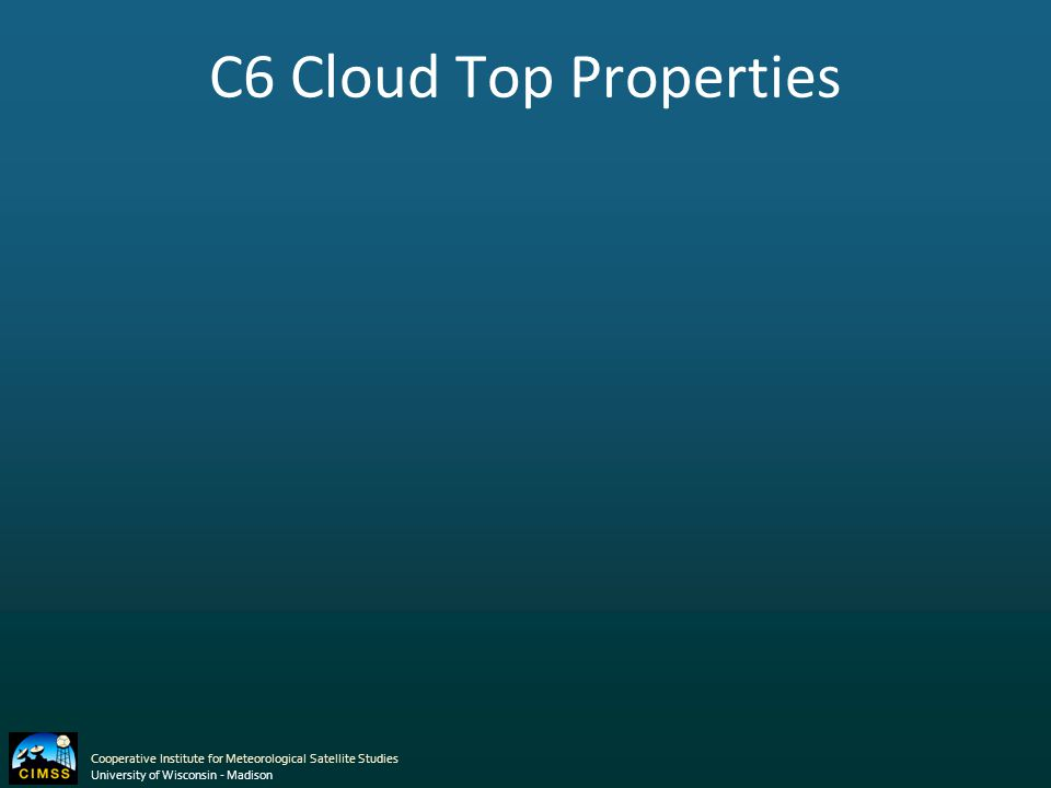C6 Cloud Top Properties Cooperative Institute for Meteorological Satellite Studies University of Wisconsin - Madison