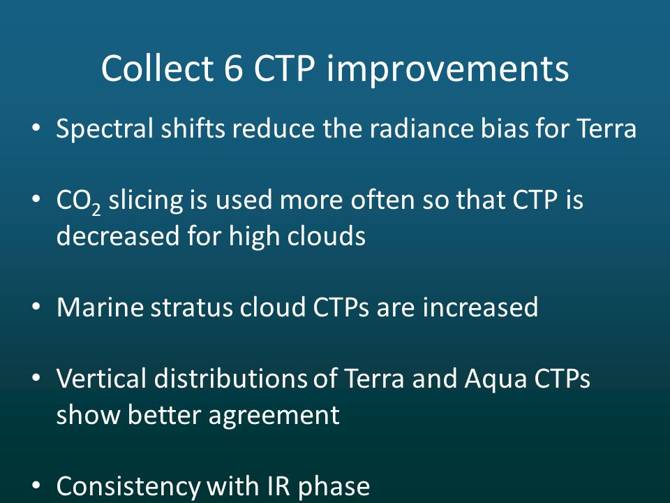 Spectral shifts reduce the radiance bias for Terra CO 2 slicing is used more often so that CTP is decreased for high clouds Marine stratus cloud CTPs are increased Vertical distributions of Terra and Aqua CTPs show better agreement Consistency with IR phase Collect 6 CTP improvements