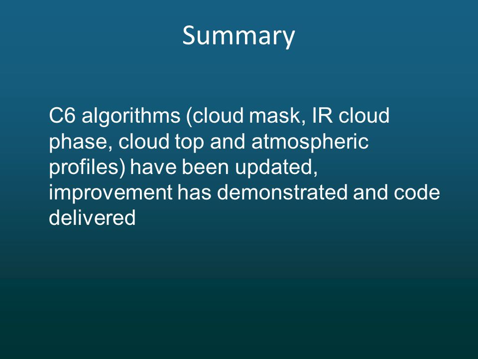 Summary C6 algorithms (cloud mask, IR cloud phase, cloud top and atmospheric profiles) have been updated, improvement has demonstrated and code delivered