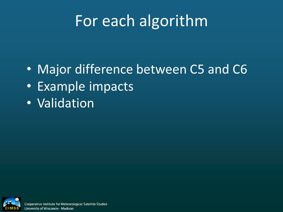 For each algorithm Major difference between C5 and C6 Example impacts Validation Cooperative Institute for Meteorological Satellite Studies University of Wisconsin - Madison