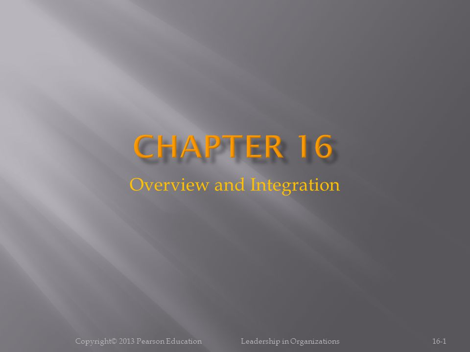 Overview and Integration 16-1Copyright© 2013 Pearson Education Leadership in Organizations