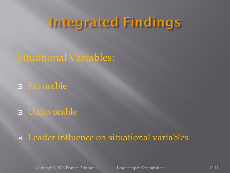 Situational Variables:  Favorable  Unfavorable  Leader influence on situational variables Copyright© 2013 Pearson Education Leadership in Organizations16-11