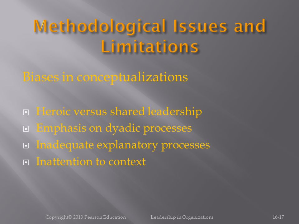 Biases in conceptualizations  Heroic versus shared leadership  Emphasis on dyadic processes  Inadequate explanatory processes  Inattention to context Copyright© 2013 Pearson Education Leadership in Organizations16-17
