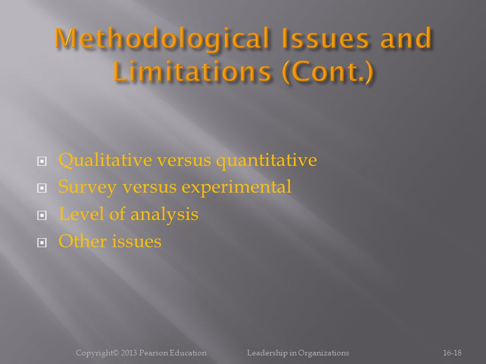  Qualitative versus quantitative  Survey versus experimental  Level of analysis  Other issues Copyright© 2013 Pearson Education Leadership in Organizations16-18