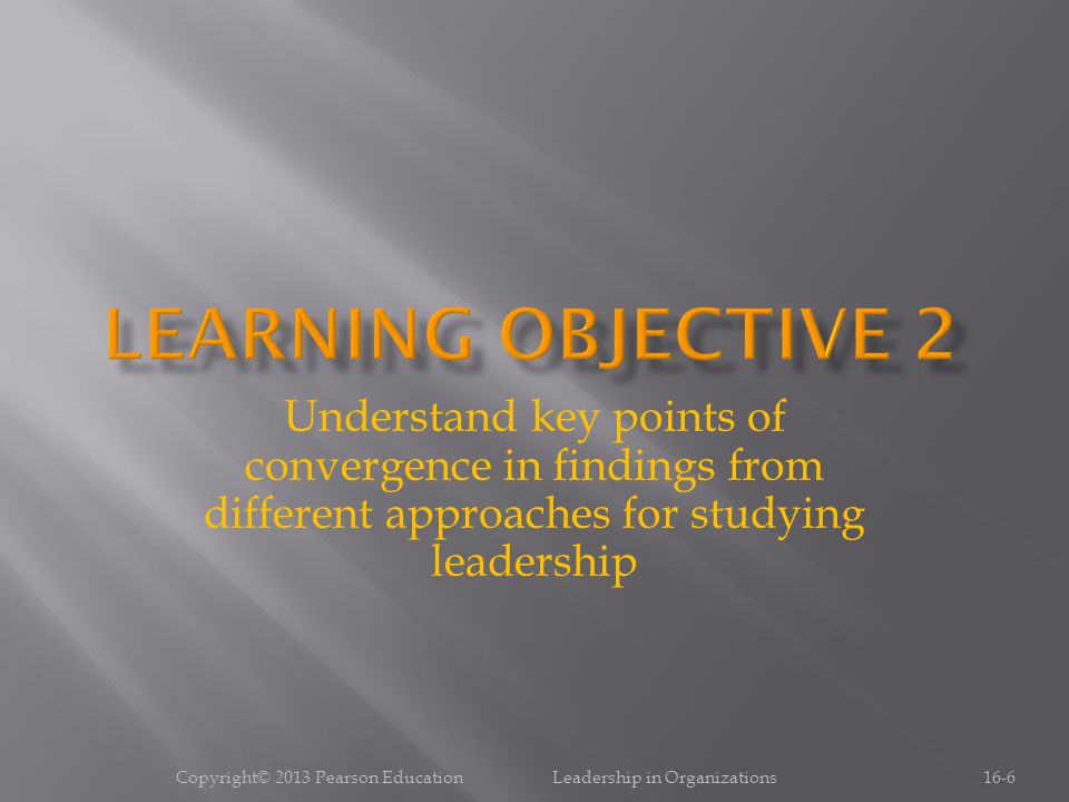 Copyright© 2013 Pearson Education Leadership in Organizations16-6 Understand key points of convergence in findings from different approaches for studying leadership