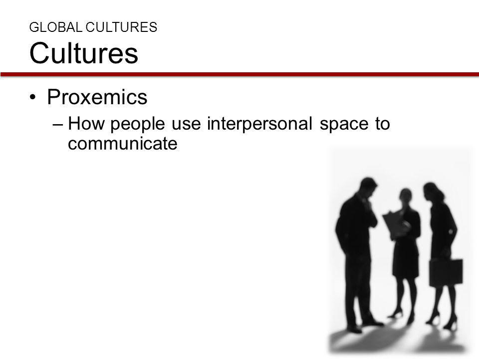 GLOBAL CULTURES Cultures Proxemics –How people use interpersonal space to communicate