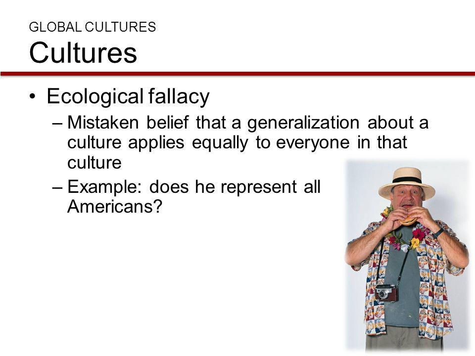GLOBAL CULTURES Cultures Ecological fallacy –Mistaken belief that a generalization about a culture applies equally to everyone in that culture –Exampl