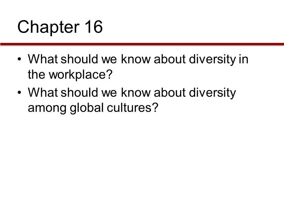 Chapter 16 What should we know about diversity in the workplace? What should we know about diversity among global cultures?