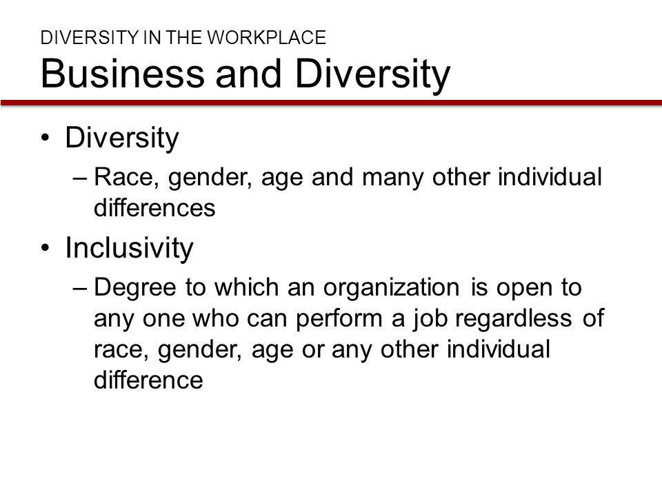 DIVERSITY IN THE WORKPLACE Business and Diversity Diversity –Race, gender, age and many other individual differences Inclusivity –Degree to which an o