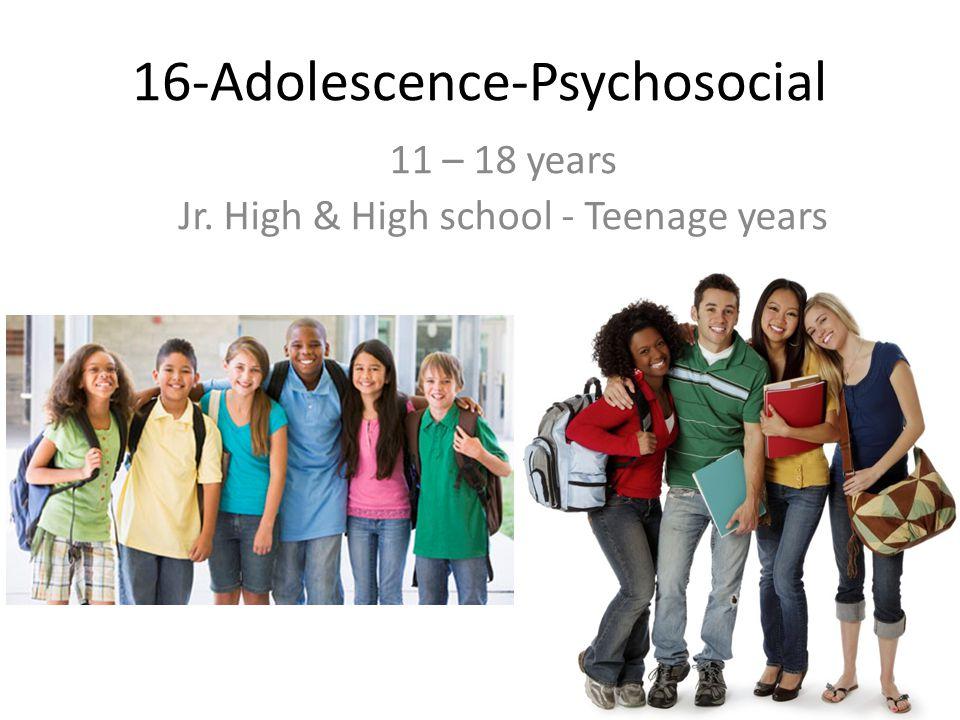 16-Adolescence-Psychosocial 11 – 18 years Jr. High & High school - Teenage years