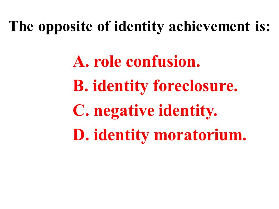 The opposite of identity achievement is: A.role confusion.
