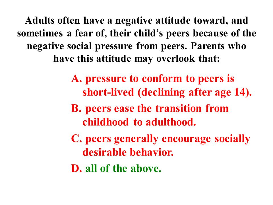 Adults often have a negative attitude toward, and sometimes a fear of, their child's peers because of the negative social pressure from peers.