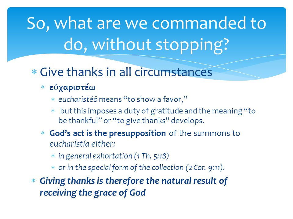 " Give thanks in all circumstances  ε ὐ χαριστέω  eucharistéō means ""to show a favor,""  but this imposes a duty of gratitude and the meaning ""to be"