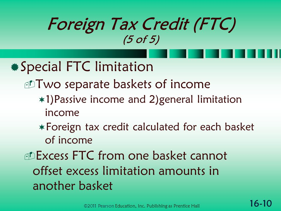 16-10 Foreign Tax Credit (FTC) (5 of 5)  Special FTC limitation  Two separate baskets of income  1)Passive income and 2)general limitation income  Foreign tax credit calculated for each basket of income  Excess FTC from one basket cannot offset excess limitation amounts in another basket ©2011 Pearson Education, Inc.