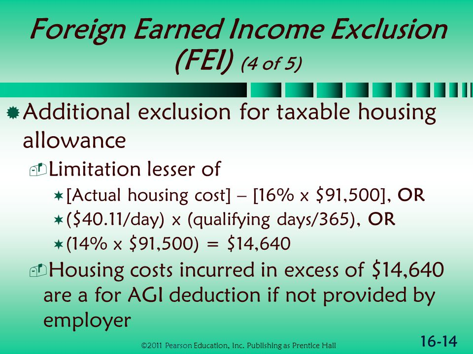 16-14 Foreign Earned Income Exclusion (FEI) (4 of 5)  Additional exclusion for taxable housing allowance  Limitation lesser of  [Actual housing cost] – [16% x $91,500], OR  ($40.11/day) x (qualifying days/365), OR  (14% x $91,500) = $14,640  Housing costs incurred in excess of $14,640 are a for AGI deduction if not provided by employer ©2011 Pearson Education, Inc.
