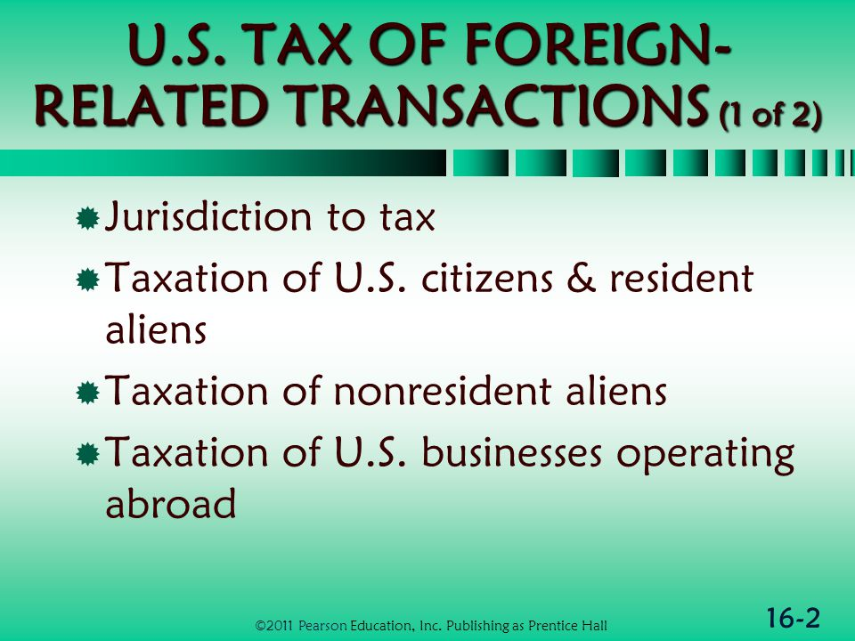 16-2 U.S. TAX OF FOREIGN- RELATED TRANSACTIONS (1 of 2)  Jurisdiction to tax  Taxation of U.S.