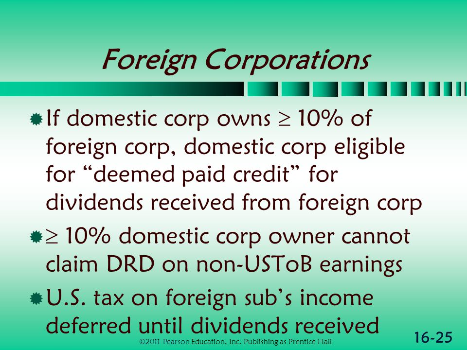 16-25 Foreign Corporations  If domestic corp owns  10% of foreign corp, domestic corp eligible for deemed paid credit for dividends received from foreign corp   10% domestic corp owner cannot claim DRD on non-USToB earnings  U.S.