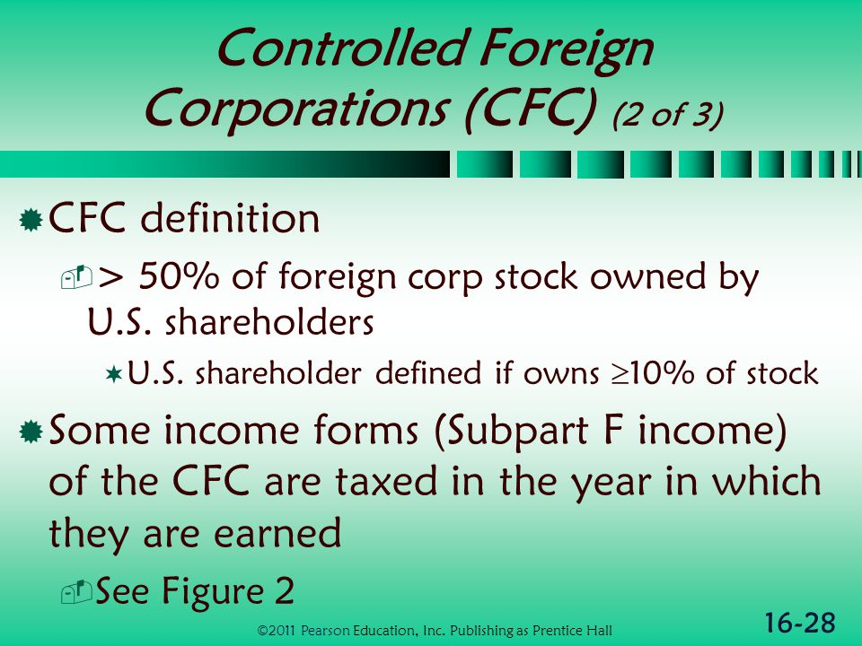 16-28 Controlled Foreign Corporations (CFC) (2 of 3)  CFC definition  > 50% of foreign corp stock owned by U.S.