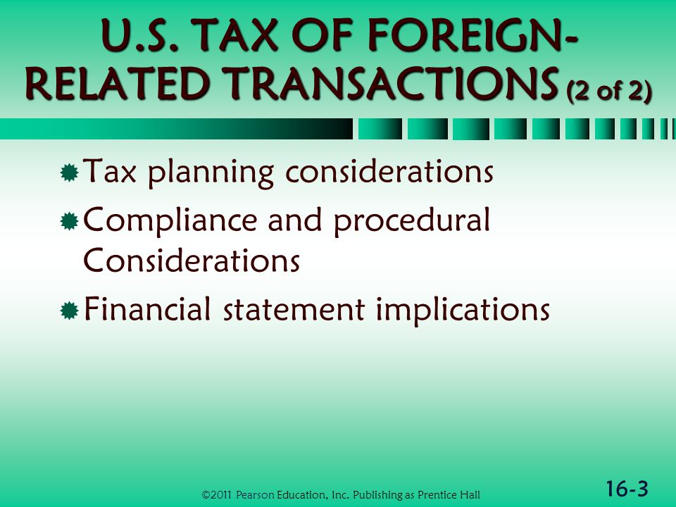16-24 Domestic Corporations  Domestic subsidiary corporations  Can file consolidated return w/parent  Parent protected from foreign creditors of subsidiary  Foreign branches  Income and losses taxed currently  Eligible for direct FTC (described earlier) ©2011 Pearson Education, Inc.