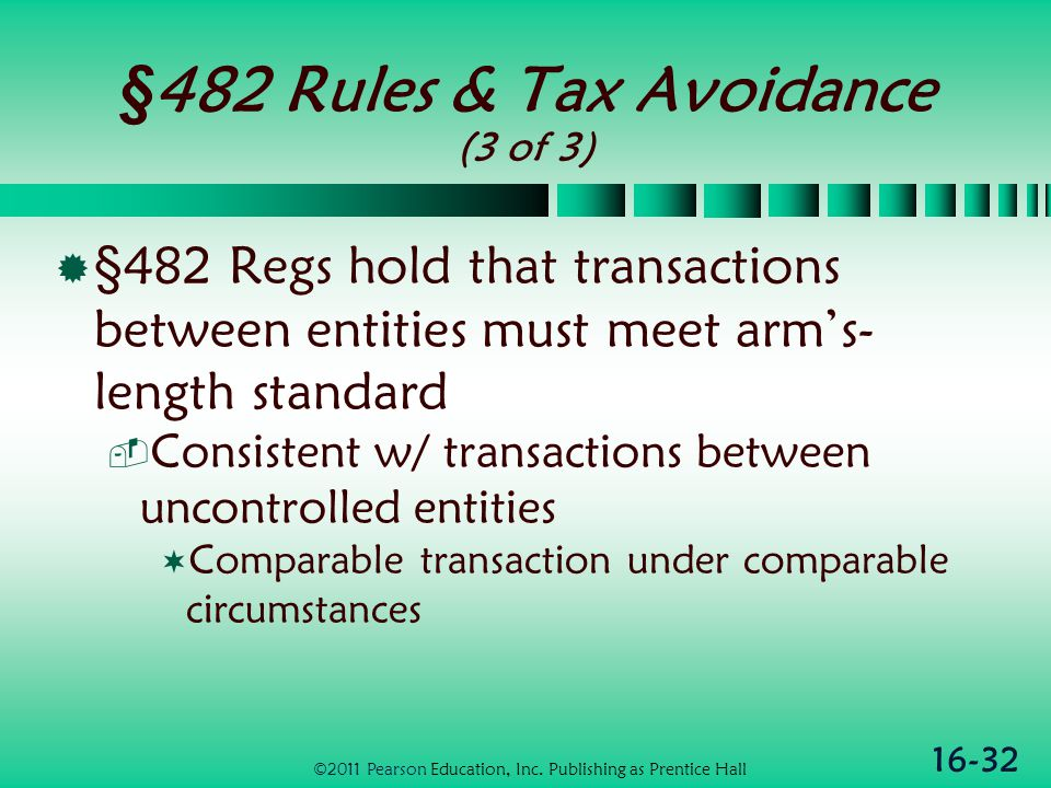 16-32 §482 Rules & Tax Avoidance (3 of 3)  §482 Regs hold that transactions between entities must meet arm's- length standard  Consistent w/ transactions between uncontrolled entities  Comparable transaction under comparable circumstances ©2011 Pearson Education, Inc.
