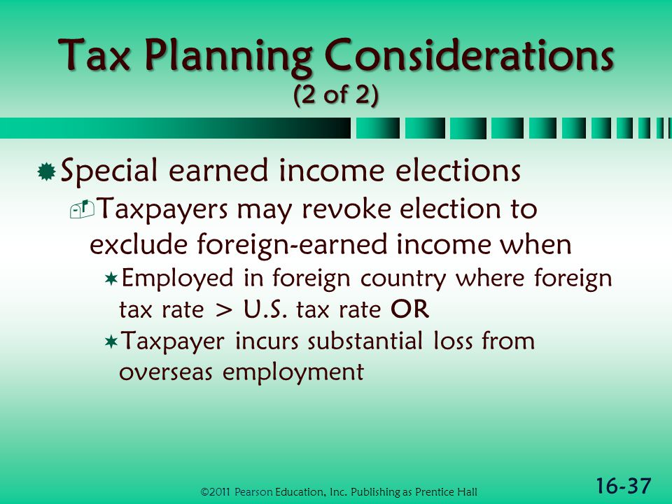 16-37 Tax Planning Considerations (2 of 2)  Special earned income elections  Taxpayers may revoke election to exclude foreign-earned income when  Employed in foreign country where foreign tax rate > U.S.