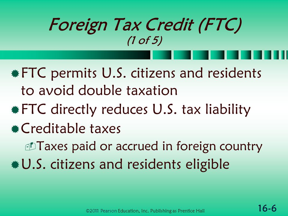 16-7 Foreign Tax Credit (FTC) (2 of 5)  Translation of foreign tax payments  Cash basis taxpayers use exchange rate on date of payment  Accrual taxpayers use average exchange rate for the year ©2011 Pearson Education, Inc.
