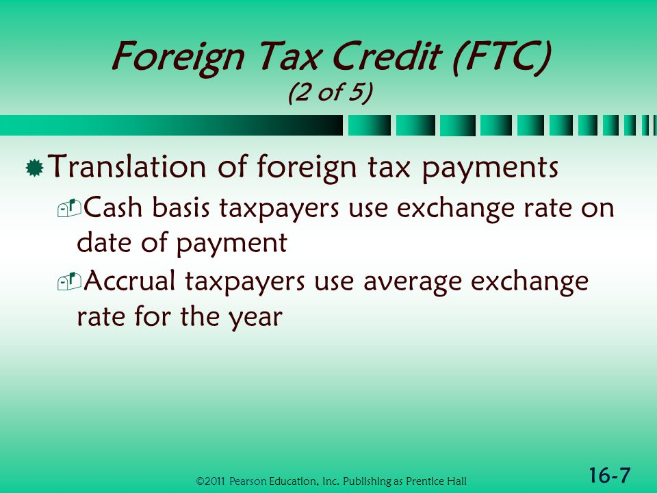 16-7 Foreign Tax Credit (FTC) (2 of 5)  Translation of foreign tax payments  Cash basis taxpayers use exchange rate on date of payment  Accrual taxpayers use average exchange rate for the year ©2011 Pearson Education, Inc.