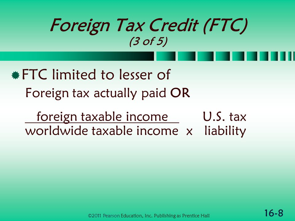 16-8 Foreign Tax Credit (FTC) (3 of 5)  FTC limited to lesser of Foreign tax actually paid OR foreign taxable income U.S.