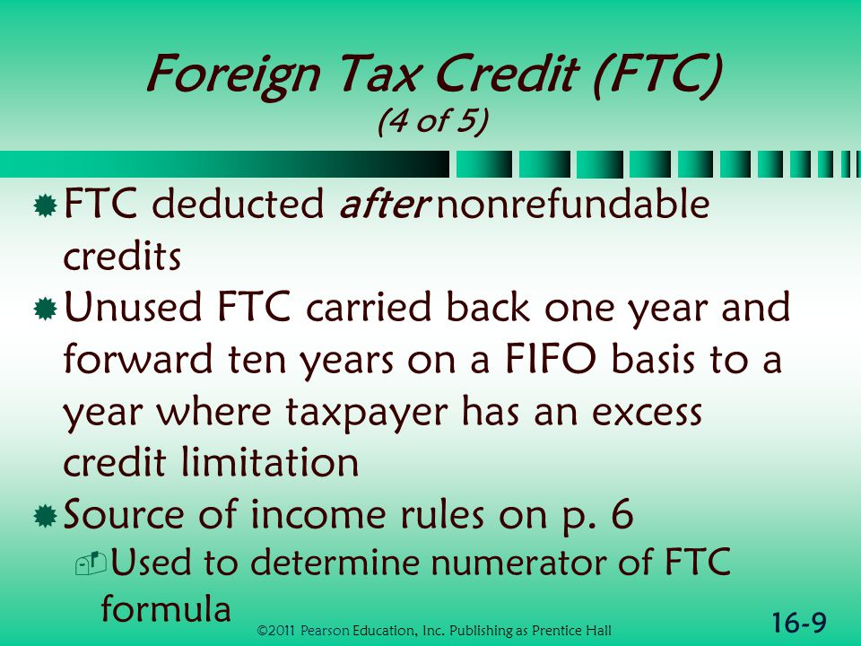 16-9 Foreign Tax Credit (FTC) (4 of 5)  FTC deducted after nonrefundable credits  Unused FTC carried back one year and forward ten years on a FIFO basis to a year where taxpayer has an excess credit limitation  Source of income rules on p.
