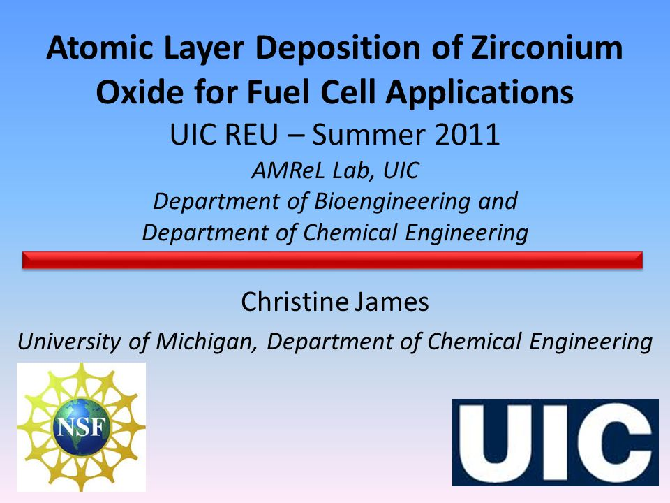 Atomic Layer Deposition of Zirconium Oxide for Fuel Cell Applications UIC REU – Summer 2011 AMReL Lab, UIC Department of Bioengineering and Department of Chemical Engineering Christine James University of Michigan, Department of Chemical Engineering