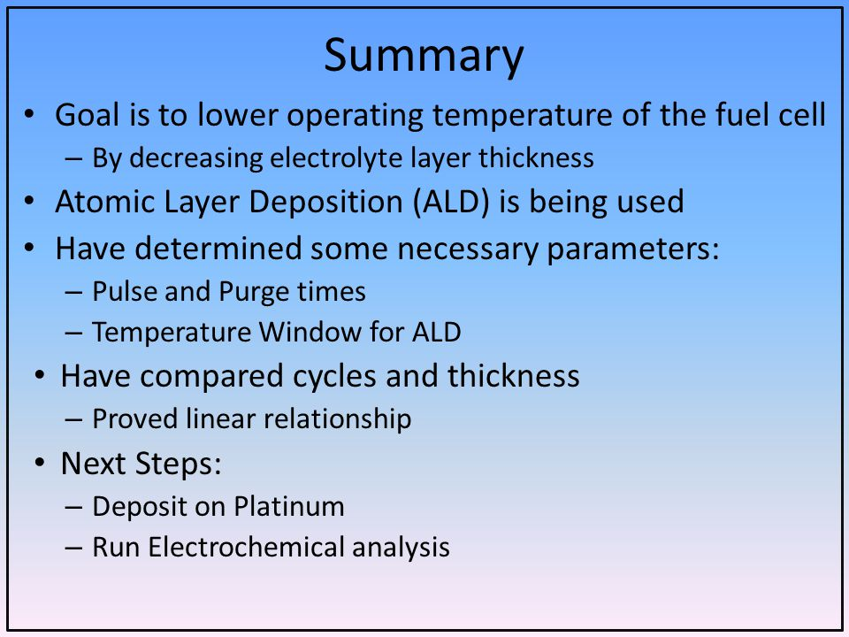Summary Goal is to lower operating temperature of the fuel cell – By decreasing electrolyte layer thickness Atomic Layer Deposition (ALD) is being used Have determined some necessary parameters: – Pulse and Purge times – Temperature Window for ALD Have compared cycles and thickness – Proved linear relationship Next Steps: – Deposit on Platinum – Run Electrochemical analysis