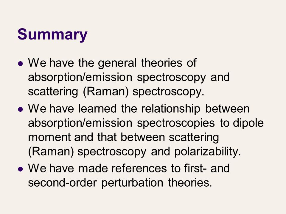 Summary We have the general theories of absorption/emission spectroscopy and scattering (Raman) spectroscopy. We have learned the relationship between