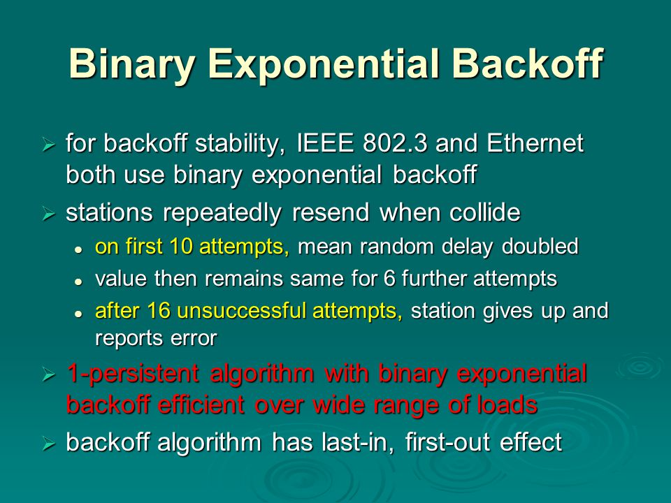 Binary Exponential Backoff  for backoff stability, IEEE 802.3 and Ethernet both use binary exponential backoff  stations repeatedly resend when collide on first 10 attempts, mean random delay doubled on first 10 attempts, mean random delay doubled value then remains same for 6 further attempts value then remains same for 6 further attempts after 16 unsuccessful attempts, station gives up and reports error after 16 unsuccessful attempts, station gives up and reports error  1-persistent algorithm with binary exponential backoff efficient over wide range of loads  backoff algorithm has last-in, first-out effect