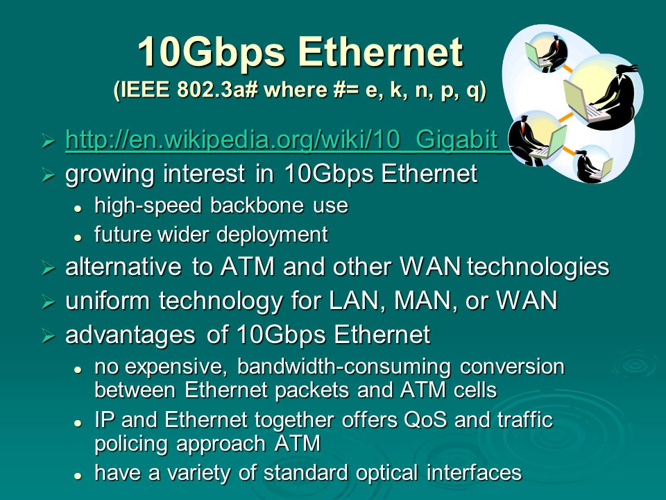 10Gbps Ethernet (IEEE 802.3a# where #= e, k, n, p, q)  http://en.wikipedia.org/wiki/10_Gigabit_Ethernet http://en.wikipedia.org/wiki/10_Gigabit_Ethernet  growing interest in 10Gbps Ethernet high-speed backbone use high-speed backbone use future wider deployment future wider deployment  alternative to ATM and other WAN technologies  uniform technology for LAN, MAN, or WAN  advantages of 10Gbps Ethernet no expensive, bandwidth-consuming conversion between Ethernet packets and ATM cells no expensive, bandwidth-consuming conversion between Ethernet packets and ATM cells IP and Ethernet together offers QoS and traffic policing approach ATM IP and Ethernet together offers QoS and traffic policing approach ATM have a variety of standard optical interfaces have a variety of standard optical interfaces