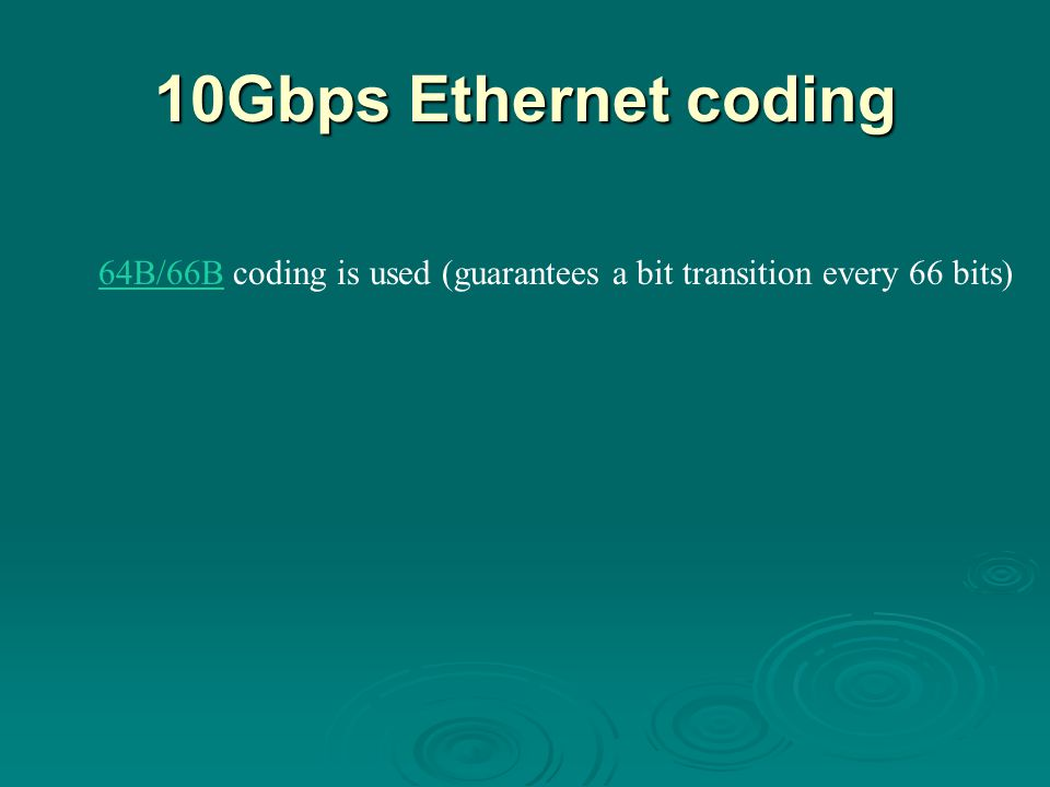 10Gbps Ethernet coding 64B/66B64B/66B coding is used (guarantees a bit transition every 66 bits)