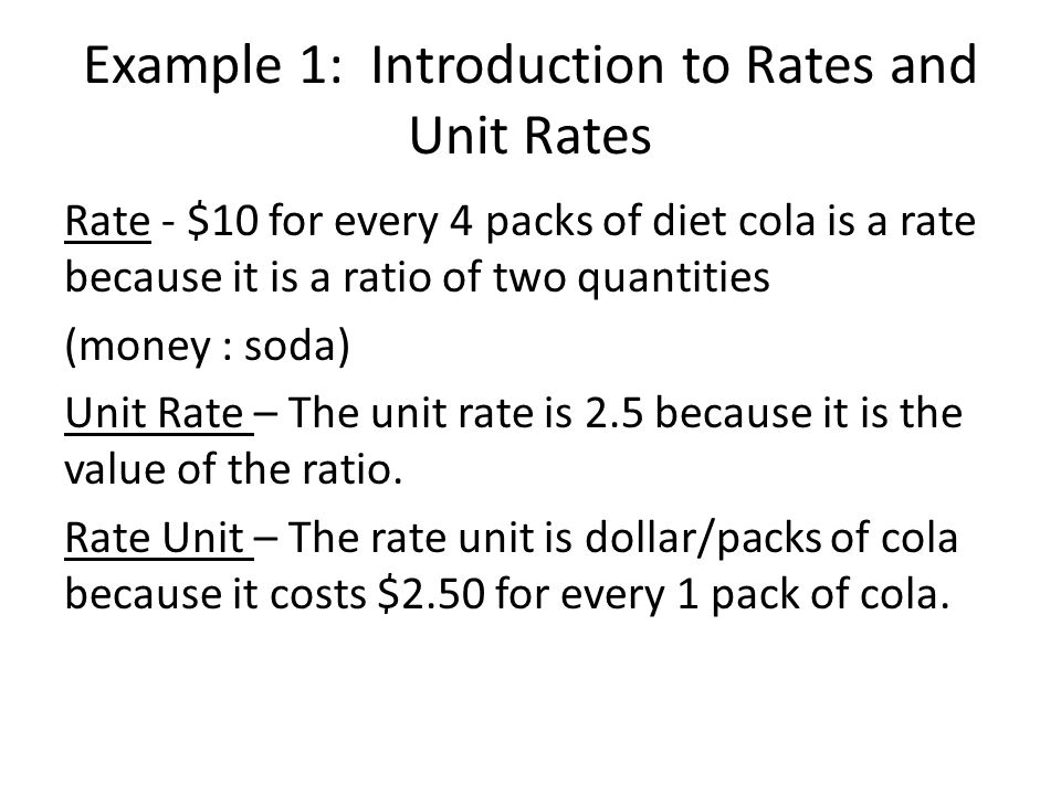 Example 1: Introduction to Rates and Unit Rates Rate - $10 for every 4 packs of diet cola is a rate because it is a ratio of two quantities (money : soda) Unit Rate – The unit rate is 2.5 because it is the value of the ratio.