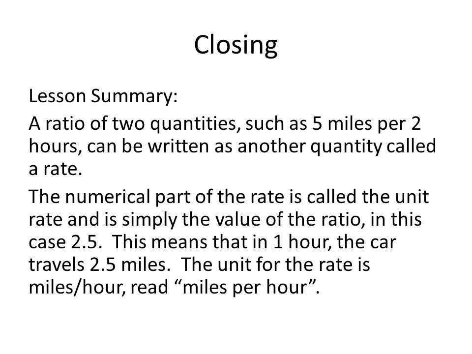 Closing Lesson Summary: A ratio of two quantities, such as 5 miles per 2 hours, can be written as another quantity called a rate.