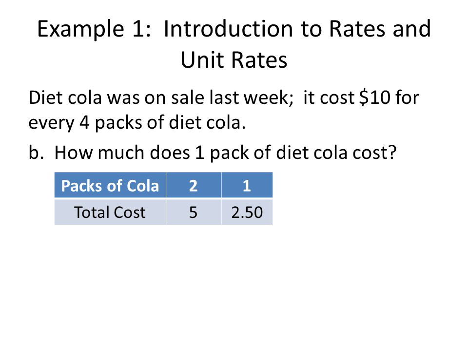 Example 1: Introduction to Rates and Unit Rates Diet cola was on sale last week; it cost $10 for every 4 packs of diet cola. b. How much does 1 pack o